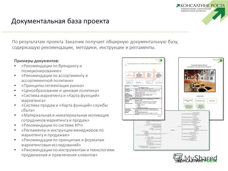 Документальная база проекта КОНСАЛТИНГ РОСТА По результатам проекта Заказчик получает обширную документальную базу, содержащую рекомендации, методики, инструкции и регламенты. Примеры документов: «Рекомендации по брендингу и позиционированию» «Рекоме
