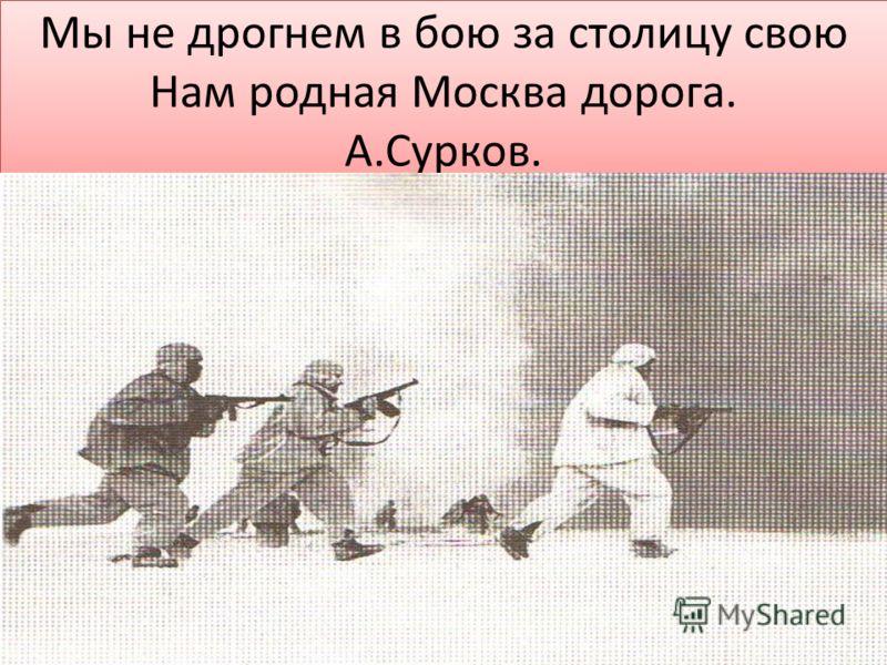 Мы не дрогнем в бою за столицу свою Нам родная Москва дорога. А.Сурков.