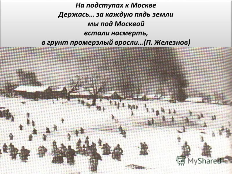 На подступах к Москве Держась… за каждую пядь земли мы под Москвой встали насмерть, в грунт промерзлый вросли…(П. Железнов)