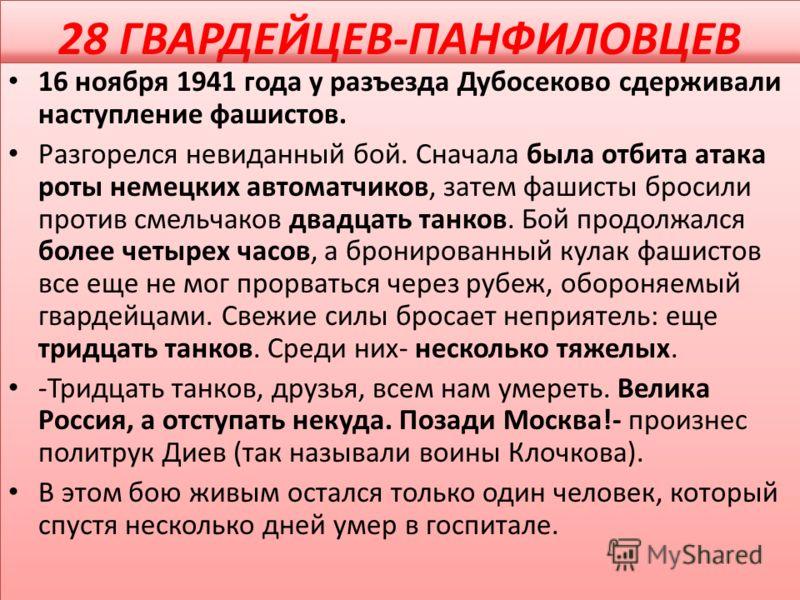 28 ГВАРДЕЙЦЕВ-ПАНФИЛОВЦЕВ 16 ноября 1941 года у разъезда Дубосеково сдерживали наступление фашистов. Разгорелся невиданный бой. Сначала была отбита атака роты немецких автоматчиков, затем фашисты бросили против смельчаков двадцать танков. Бой продолж