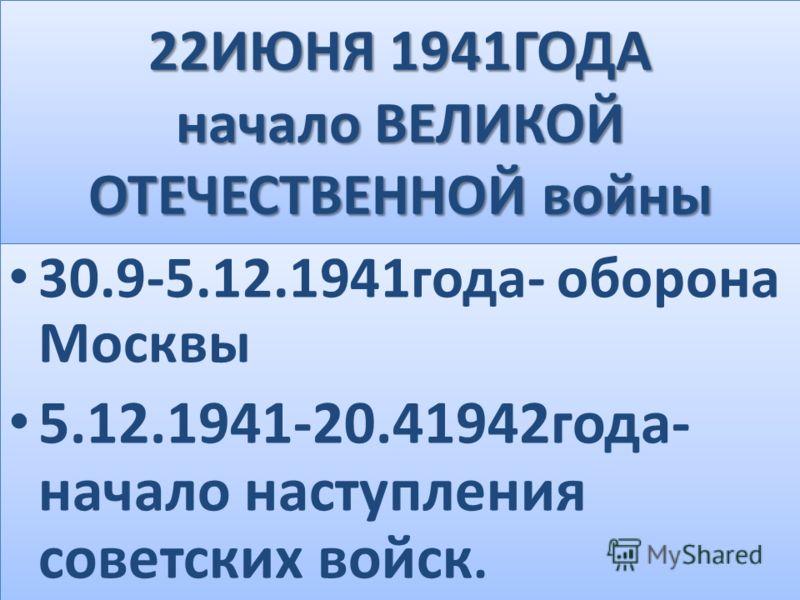 22ИЮНЯ 1941ГОДА начало ВЕЛИКОЙ ОТЕЧЕСТВЕННОЙ войны 30.9-5.12.1941года- оборона Москвы 5.12.1941-20.41942года- начало наступления советских войск. 30.9-5.12.1941года- оборона Москвы 5.12.1941-20.41942года- начало наступления советских войск.