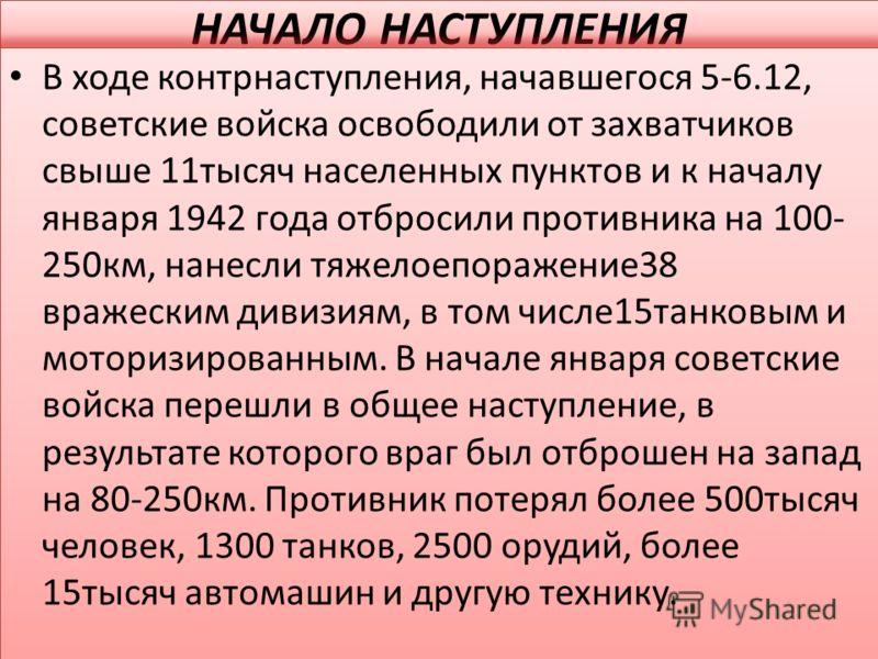 НАЧАЛО НАСТУПЛЕНИЯ В ходе контрнаступления, начавшегося 5-6.12, советские войска освободили от захватчиков свыше 11тысяч населенных пунктов и к началу января 1942 года отбросили противника на 100- 250км, нанесли тяжелоепоражение38 вражеским дивизиям,