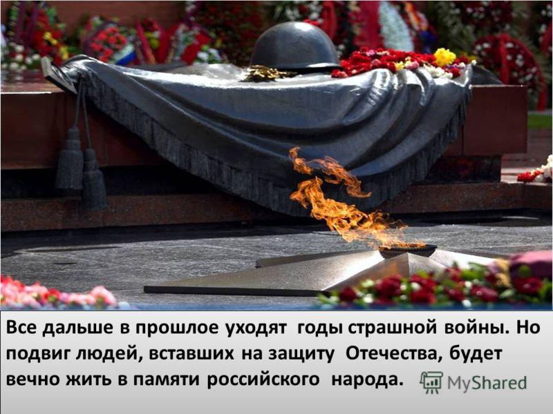 ВВ Все дальше в прошлое уходят годы страшной войны. Но подвиг людей, вставших на защиту Отечества, будет вечно жить в памяти российского народа.