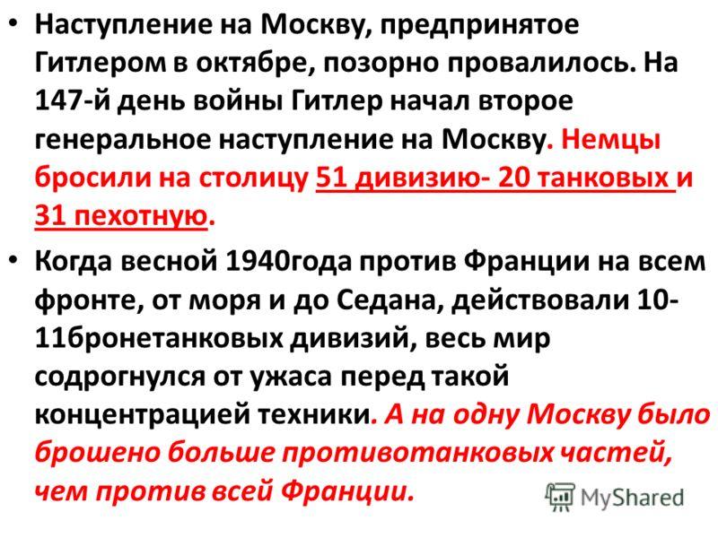 Наступление на Москву, предпринятое Гитлером в октябре, позорно провалилось. На 147-й день войны Гитлер начал второе генеральное наступление на Москву. Немцы бросили на столицу 51 дивизию- 20 танковых и 31 пехотную. Когда весной 1940года против Франц