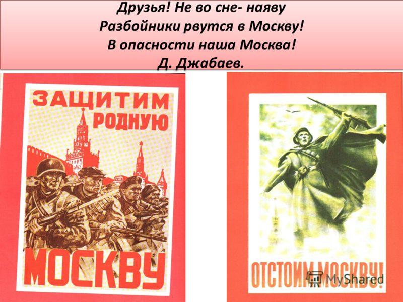 Друзья! Не во сне- наяву Разбойники рвутся в Москву! В опасности наша Москва! Д. Джабаев.