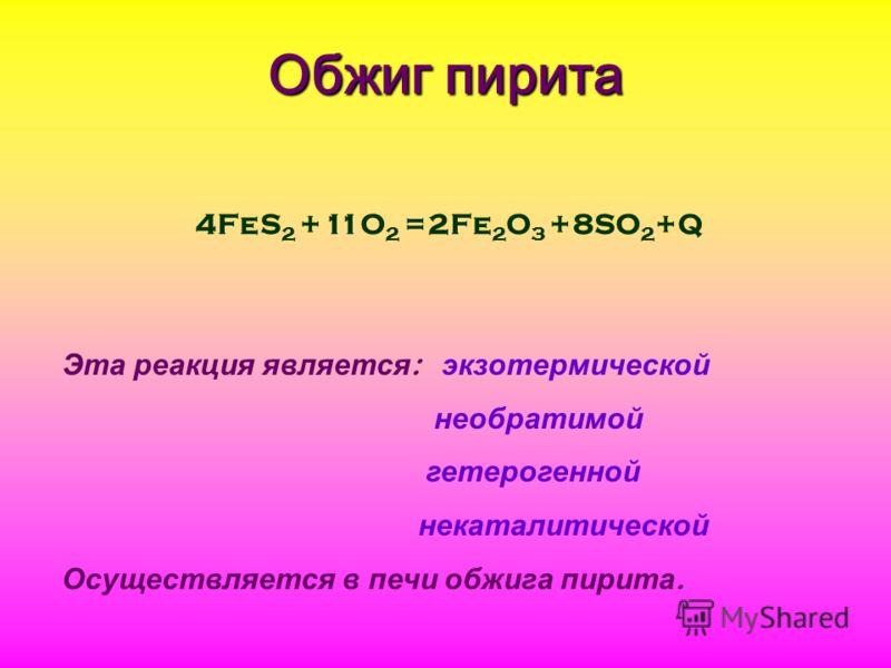 Обжиг пирита 4FeS 2 +11O 2 =2Fe 2 O 3 +8SO 2 +Q Эта реакция является : экзотермической необратимой гетерогенной некаталитической Осуществляется в печи обжига пирита.