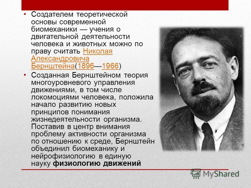 Создателем теоретической основы современной биомеханики учения о двигательной деятельности человека и животных можно по праву считать Николая Александровича Бернштейна(18961966)Николая Александровича Бернштейна18961966 Созданная Бернштейном теория мн