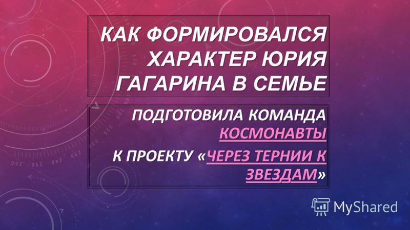 ПОДГОТОВИЛА КОМАНДА КОСМОНАВТЫ КОСМОНАВТЫ К ПРОЕКТУ «ЧЕРЕЗ ТЕРНИИ К ЗВЕЗДАМ» ЧЕРЕЗ ТЕРНИИ К ЗВЕЗДАМЧЕРЕЗ ТЕРНИИ К ЗВЕЗДАМ КАК ФОРМИРОВАЛСЯ ХАРАКТЕР ЮРИЯ ГАГАРИНА В СЕМЬЕ