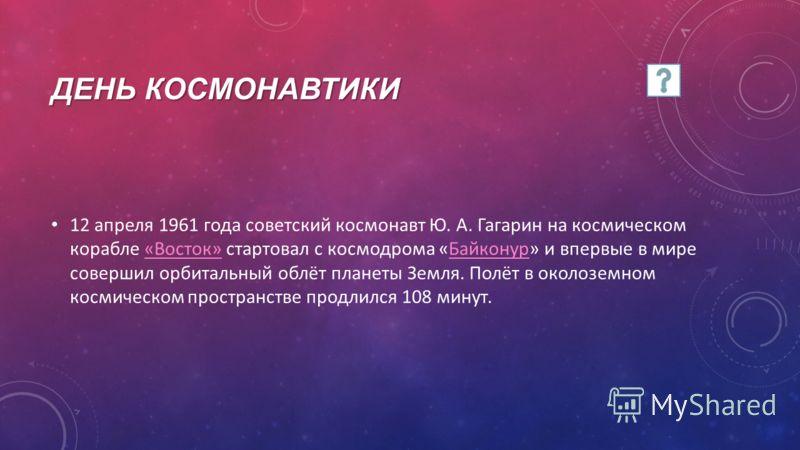 ДЕНЬ КОСМОНАВТИКИ 12 апреля 1961 года советский космонавт Ю. А. Гагарин на космическом корабле «Восток» стартовал с космодрома «Байконур» и впервые в мире совершил орбитальный облёт планеты Земля. Полёт в околоземном космическом пространстве продлилс