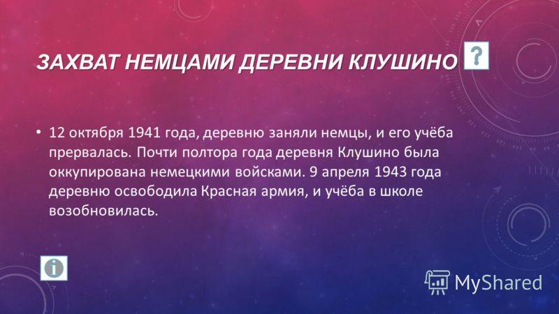 ЗАХВАТ НЕМЦАМИ ДЕРЕВНИ КЛУШИНО 12 октября 1941 года, деревню заняли немцы, и его учёба прервалась. Почти полтора года деревня Клушино была оккупирована немецкими войсками. 9 апреля 1943 года деревню освободила Красная армия, и учёба в школе возобнови
