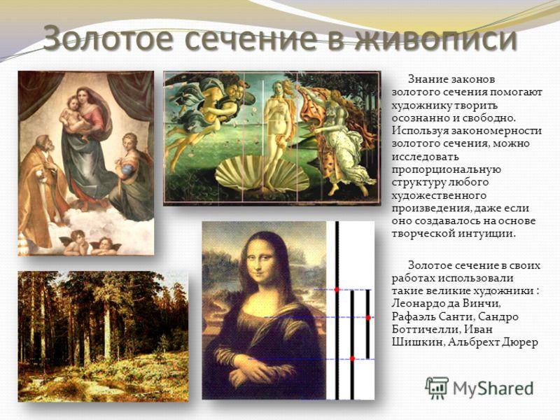 Золотое сечение в живописи Знание законов золотого сечения помогают художнику творить осознанно и свободно. Используя закономерности золотого сечения, можно исследовать пропорциональную структуру любого художественного произведения, даже если оно соз