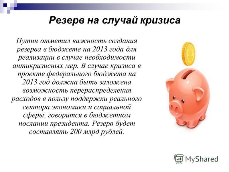Резерв на случай кризиса Путин отметил важность создания резерва в бюджете на 2013 года для реализации в случае необходимости антикризисных мер. В случае кризиса в проекте федерального бюджета на 2013 год должна быть заложена возможность перераспреде