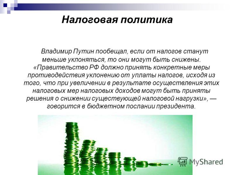 Налоговая политика Владимир Путин пообещал, если от налогов станут меньше уклоняться, то они могут быть снижены. «Правительство РФ должно принять конкретные меры противодействия уклонению от уплаты налогов, исходя из того, что при увеличении в резуль