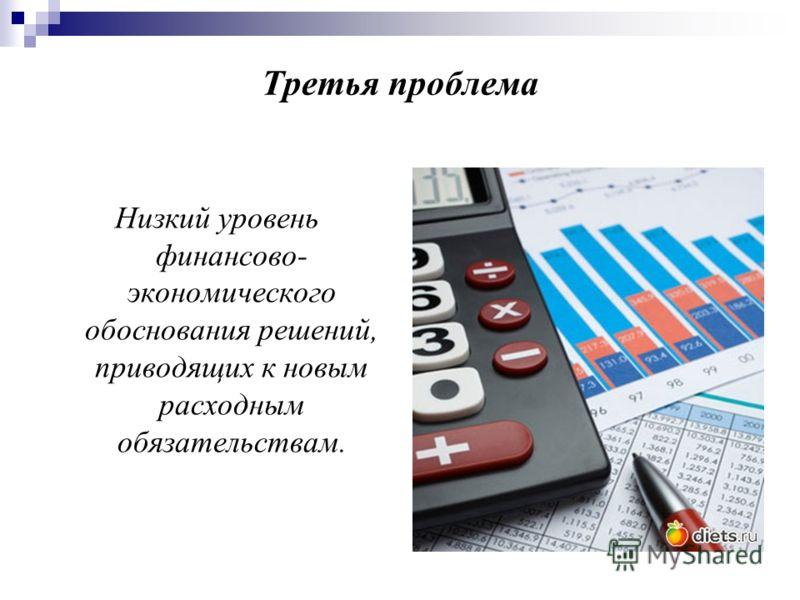Третья проблема Низкий уровень финансово- экономического обоснования решений, приводящих к новым расходным обязательствам.
