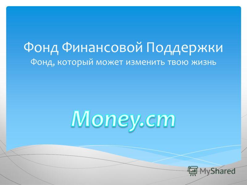 Фонд Финансовой Поддержки Фонд, который может изменить твою жизнь