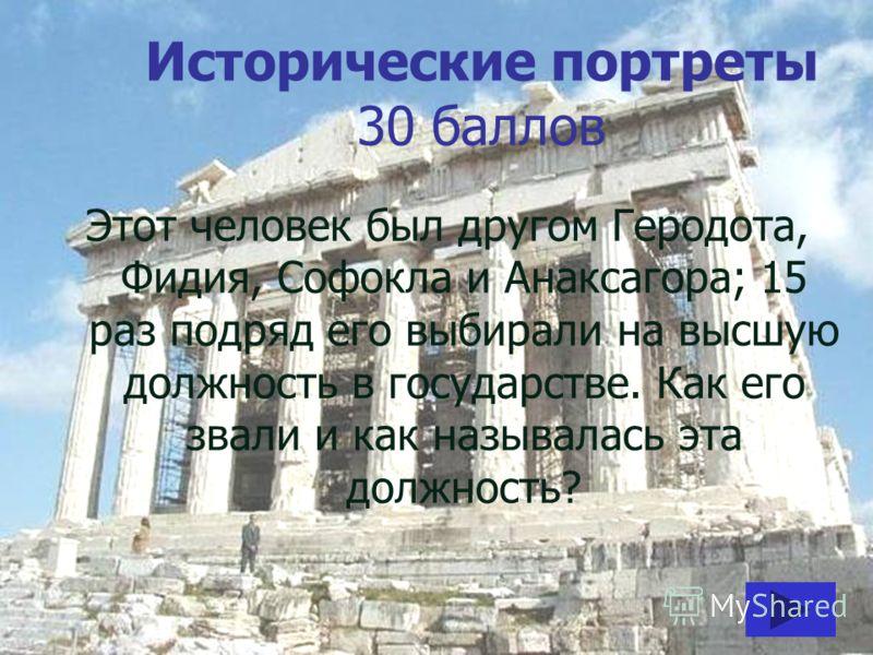 Исторические портреты 30 баллов Этот человек был другом Геродота, Фидия, Софокла и Анаксагора; 15 раз подряд его выбирали на высшую должность в государстве. Как его звали и как называлась эта должность?