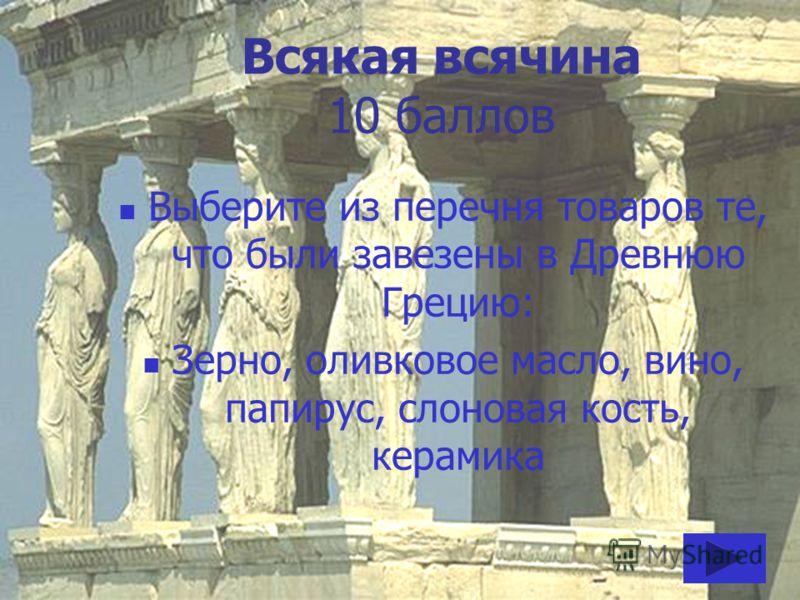 Всякая всячина 10 баллов Выберите из перечня товаров те, что были завезены в Древнюю Грецию: Зерно, оливковое масло, вино, папирус, слоновая кость, керамика