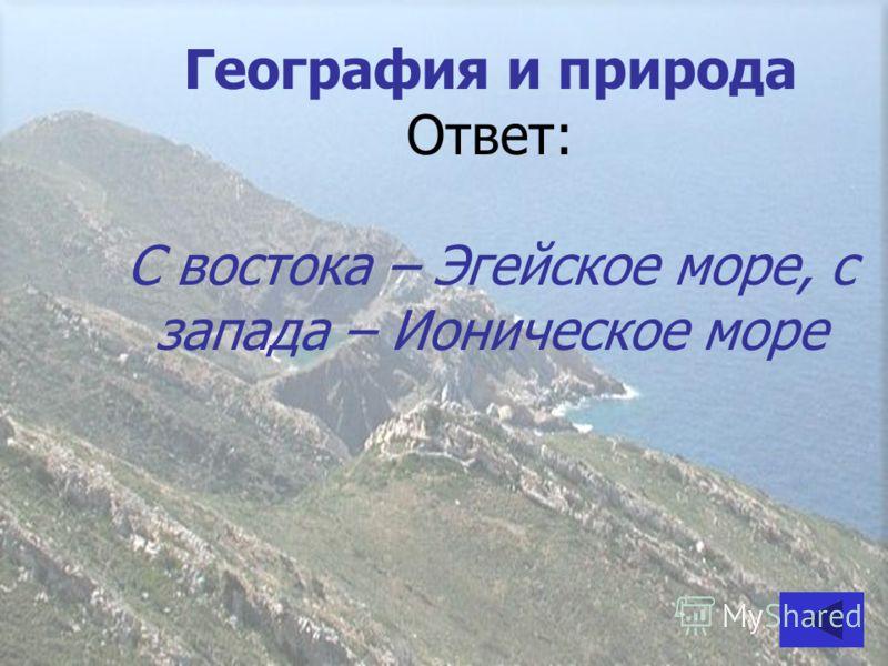 География и природа Ответ: С востока – Эгейское море, с запада – Ионическое море