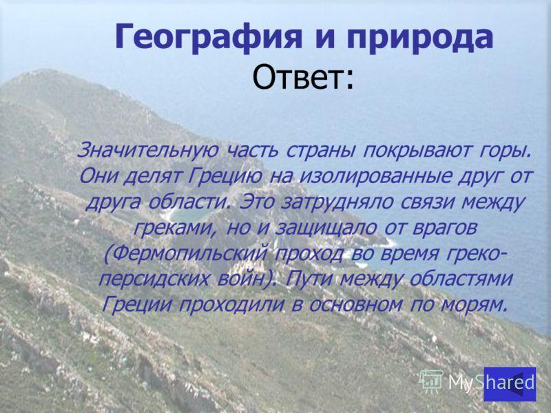 География и природа Ответ: Значительную часть страны покрывают горы. Они делят Грецию на изолированные друг от друга области. Это затрудняло связи между греками, но и защищало от врагов (Фермопильский проход во время греко- персидских войн). Пути меж