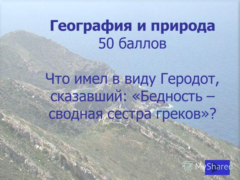 География и природа 50 баллов Что имел в виду Геродот, сказавший: «Бедность – сводная сестра греков»?