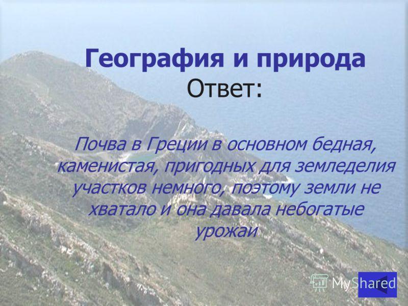 География и природа Ответ: Почва в Греции в основном бедная, каменистая, пригодных для земледелия участков немного, поэтому земли не хватало и она давала небогатые урожаи