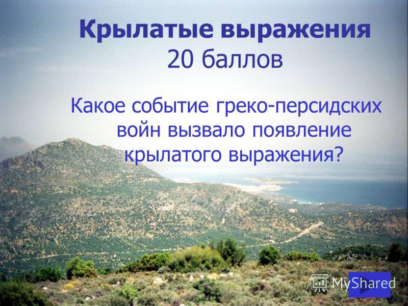 Крылатые выражения 20 баллов Какое событие греко-персидских войн вызвало появление крылатого выражения?
