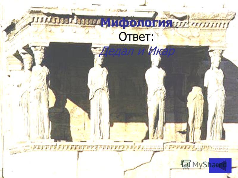 Мифология Ответ: Дедал и Икар