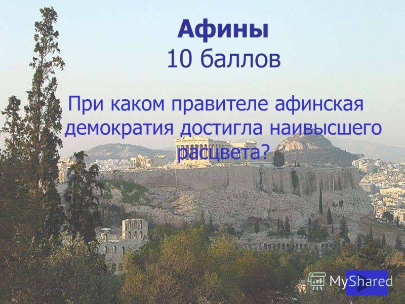 Афины 10 баллов При каком правителе афинская демократия достигла наивысшего расцвета?
