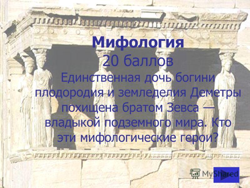 Мифология 20 баллов Единственная дочь богини плодородия и земледелия Деметры похищена братом Зевса владыкой подземного мира. Кто эти мифологические герои?