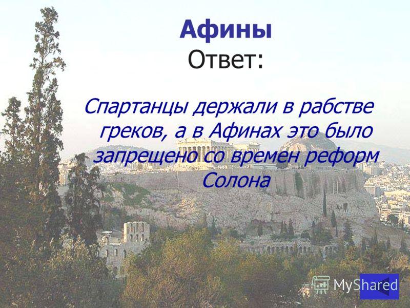 Афины Ответ: Спартанцы держали в рабстве греков, а в Афинах это было запрещено со времен реформ Солона