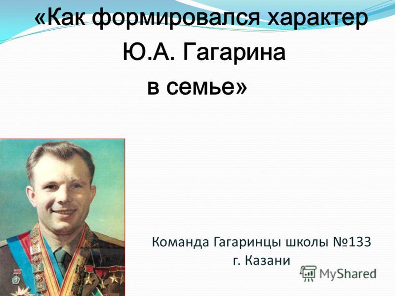 Команда Гагаринцы школы 133 г. Казани «Как формировался характер Ю.А. Гагарина в семье»