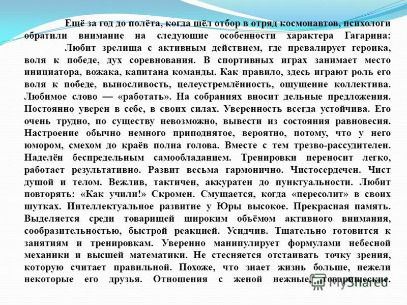 Ещё за год до полёта, когда шёл отбор в отряд космонавтов, психологи обратили внимание на следующие особенности характера Гагарина: Любит зрелища с активным действием, где превалирует героика, воля к победе, дух соревнования. В спортивных играх заним