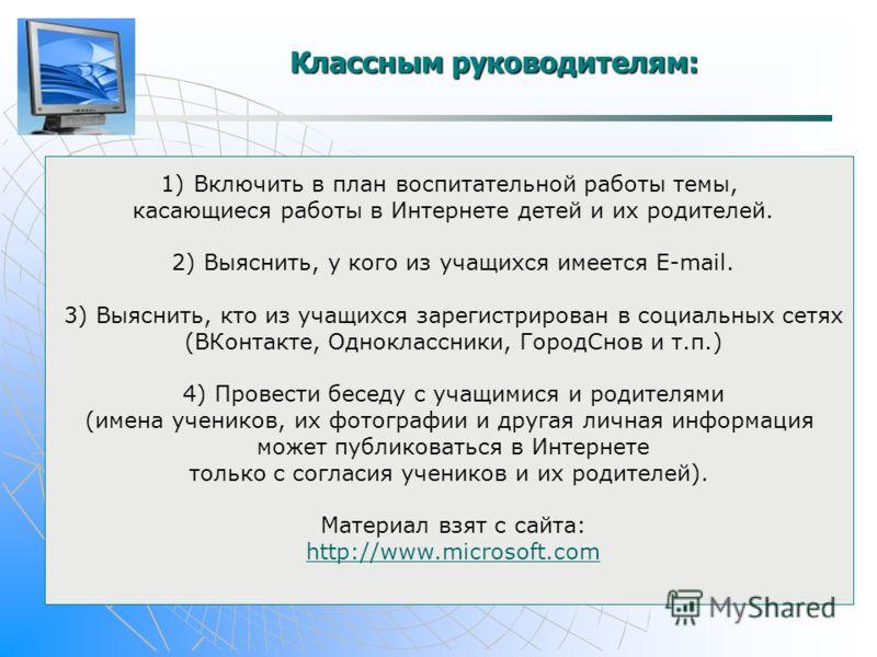 Классным руководителям: 1)Включить в план воспитательной работы темы, касающиеся работы в Интернете детей и их родителей. 2) Выяснить, у кого из учащихся имеется E-mail. 3) Выяснить, кто из учащихся зарегистрирован в социальных сетях (ВКонтакте, Одно