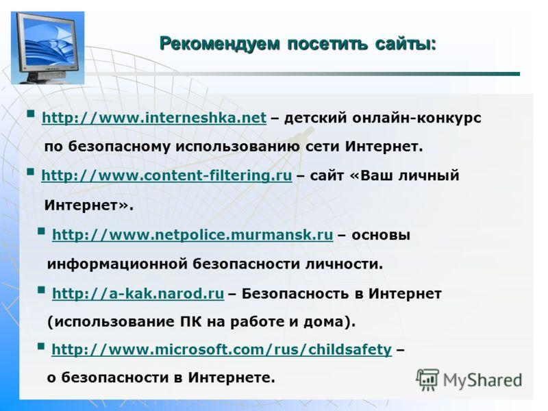 Рекомендуем посетить сайты: http://www.interneshka.net – детский онлайн-конкурс http://www.interneshka.net по безопасному использованию сети Интернет. http://www.content-filtering.ru – сайт «Ваш личный http://www.content-filtering.ru Интернет». http: