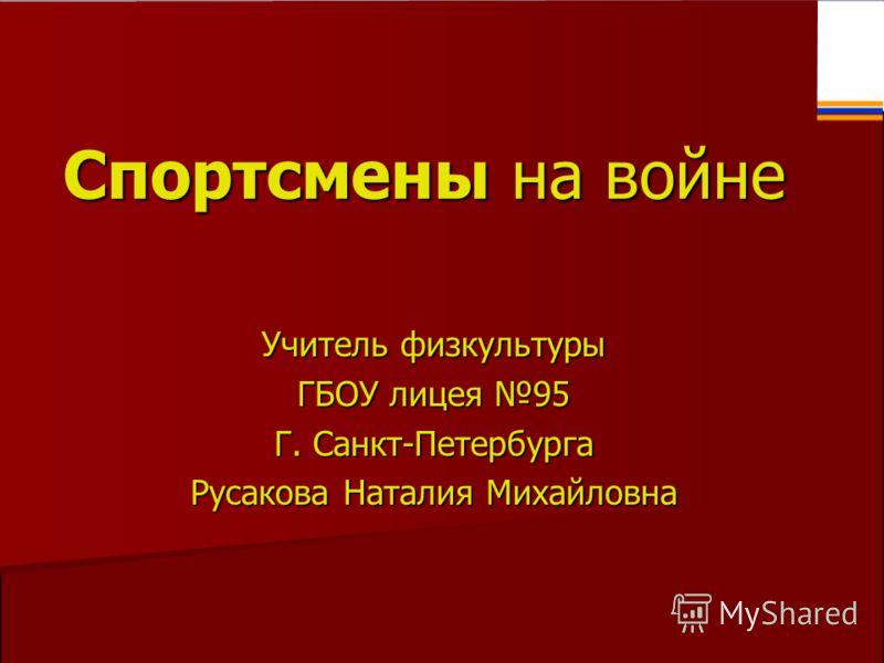 Учитель физкультуры ГБОУ лицея 95 Г. Санкт-Петербурга Русакова Наталия Михайловна Спортсмены на войне