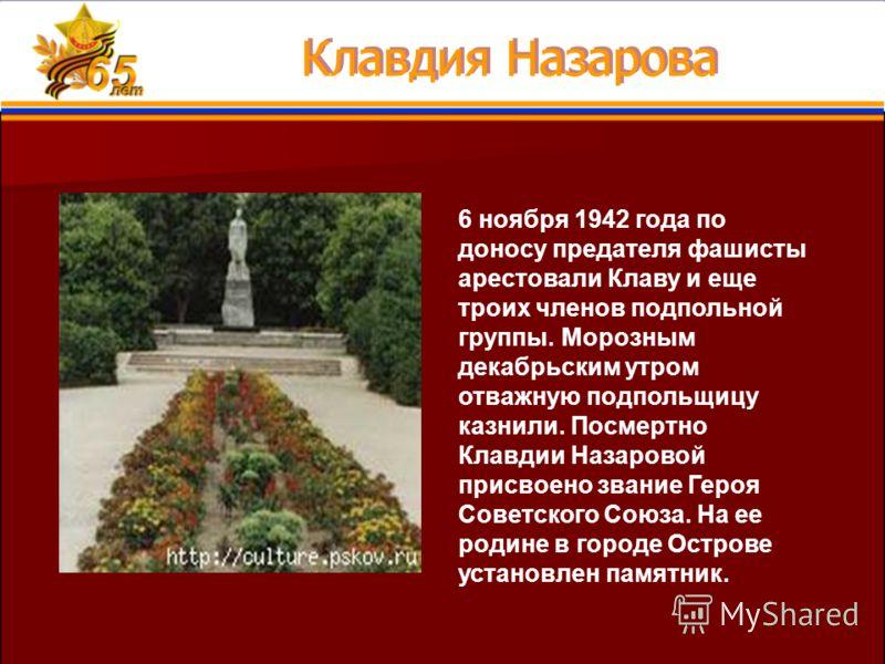 6 ноября 1942 года по доносу предателя фашисты арестовали Клаву и еще троих членов подпольной группы. Морозным декабрьским утром отважную подпольщицу казнили. Посмертно Клавдии Назаровой присвоено звание Героя Советского Союза. На ее родине в городе