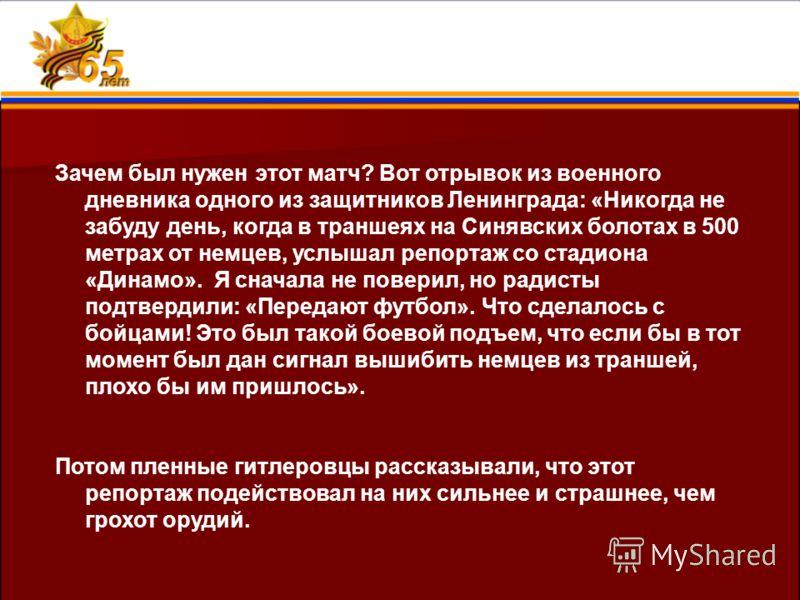 Зачем был нужен этот матч? Вот отрывок из военного дневника одного из защитников Ленинграда: «Никогда не забуду день, когда в траншеях на Синявских болотах в 500 метрах от немцев, услышал репортаж со стадиона «Динамо». Я сначала не поверил, но радист