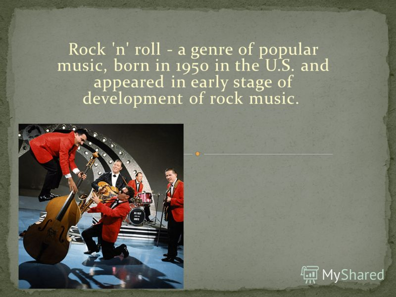 Rock 'n' roll - a genre of popular music, born in 1950 in the U.S. and appeared in early stage of development of rock music.