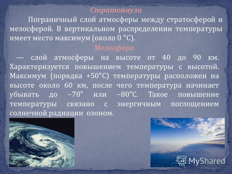 Стратопауза Пограничный слой атмосферы между стратосферой и мезосферой. В вертикальном распределении температуры имеет место максимум (около 0 °C). Мезосфе́ра слой атмосферы на высоте от 40 до 90 км. Характеризуется повышением температуры с высотой.