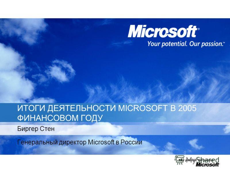 ИТОГИ ДЕЯТЕЛЬНОСТИ MICROSOFT В 2005 ФИНАНСОВОМ ГОДУ Биргер Стен Генеральный директор Microsoft в России
