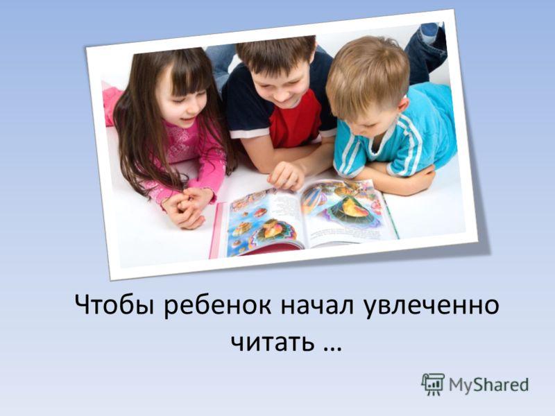 Чтобы ребенок начал увлеченно читать …