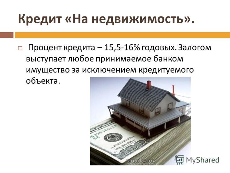 Кредит « На недвижимость ». Процент кредита – 15,5-16% годовых. Залогом выступает любое принимаемое банком имущество за исключением кредитуемого объекта.
