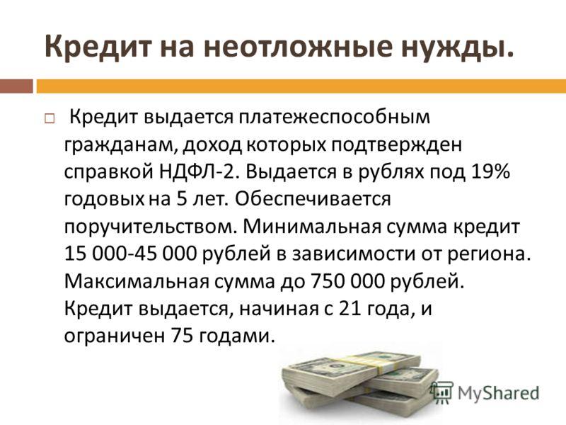 Кредит на неотложные нужды. Кредит выдается платежеспособным гражданам, доход которых подтвержден справкой НДФЛ -2. Выдается в рублях под 19% годовых на 5 лет. Обеспечивается поручительством. Минимальная сумма кредит 15 000-45 000 рублей в зависимост