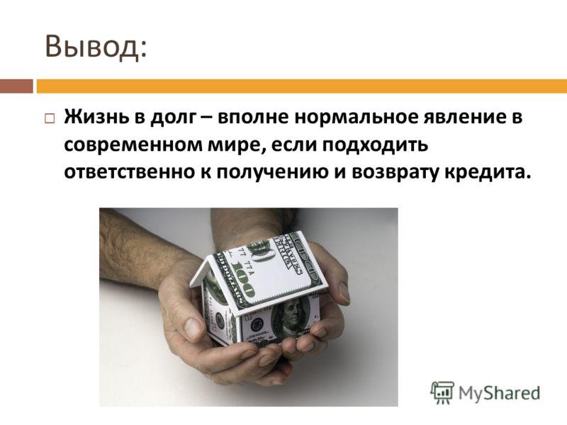 Вывод : Жизнь в долг – вполне нормальное явление в современном мире, если подходить ответственно к получению и возврату кредита.