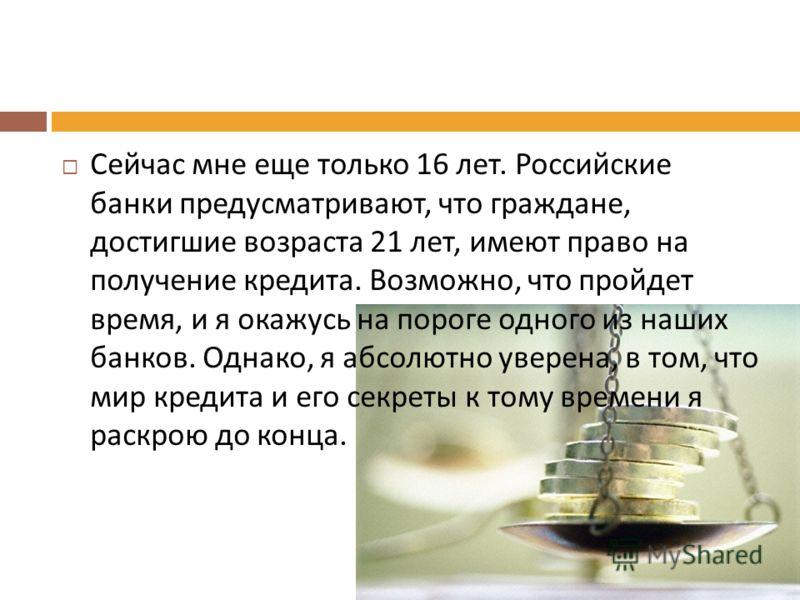 Сейчас мне еще только 16 лет. Российские банки предусматривают, что граждане, достигшие возраста 21 лет, имеют право на получение кредита. Возможно, что пройдет время, и я окажусь на пороге одного из наших банков. Однако, я абсолютно уверена, в том,