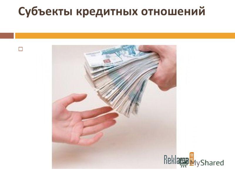 Субъекты кредитных отношений Это кредитор и заемщик
