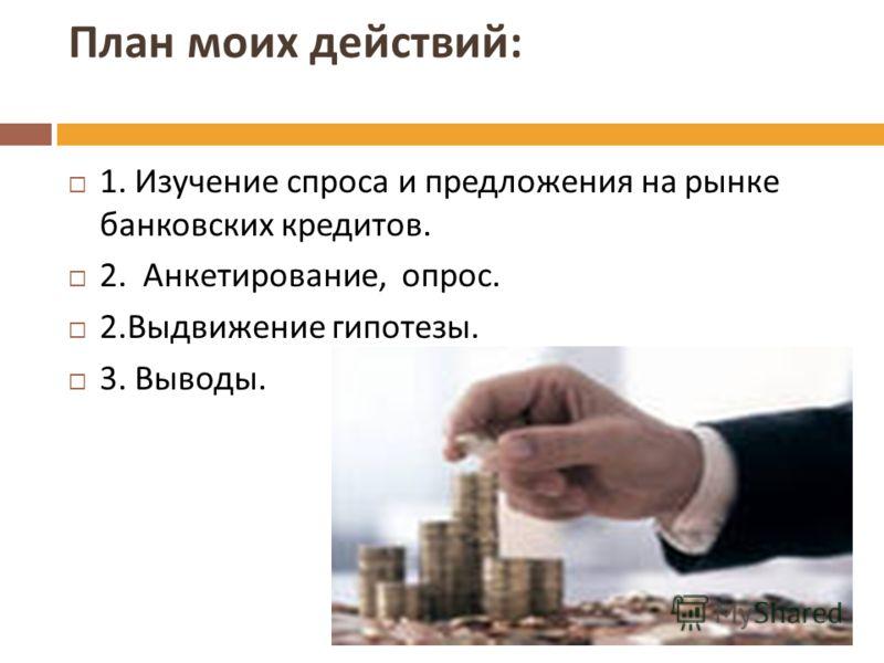 План моих действий : 1. Изучение спроса и предложения на рынке банковских кредитов. 2. Анкетирование, опрос. 2. Выдвижение гипотезы. 3. Выводы.