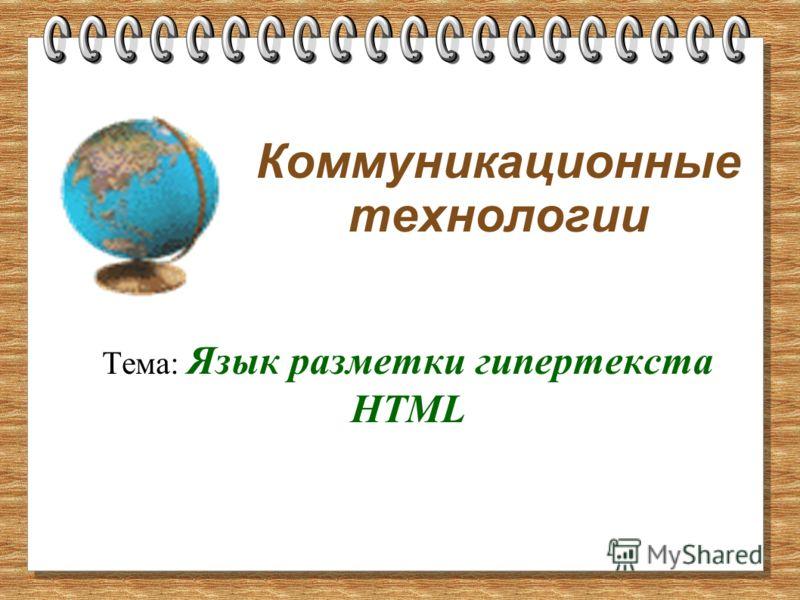 Коммуникационные технологии Тема: Язык разметки гипертекста HTML