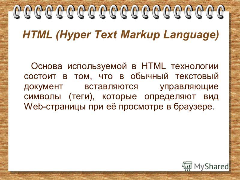 HTML ( Hyper Text Markup Language ) Основа используемой в HTML технологии состоит в том, что в обычный текстовый документ вставляются управляющие символы (теги), которые определяют вид Web-страницы при её просмотре в браузере.