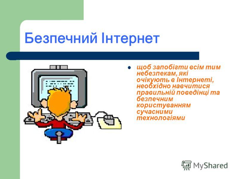 Безпечний Інтернет щоб запобігти всім тим небезпекам, які очікують в Інтернеті, необхідно навчитися правильній поведінці та безпечним користуванням сучасними технологіями